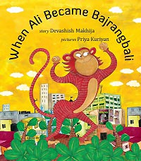 When Ali Became Bajrangbali, written by Devashish Makhija, illustrated by Priya Kuriyan (Tulika Books, 2011)