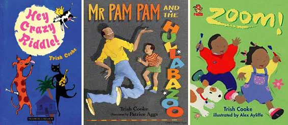 Trish Cooke's poetry book for children, Hey Crazy Riddle! illustrated by Hannah Shaw (Frances Lincoln, 2006), and picture books Mr Pam Pam and the Hullabazoo, illustrated by Patrice Aggs<br /> (Walker Books, 1994) and Zoom! illustrated by Alex Ayliffe (Harper Collins Children's Books, 2000/2015)