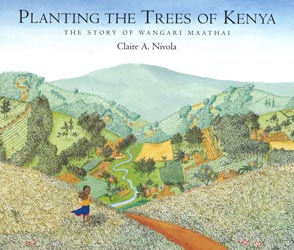 Planting the Trees of Kenya: The Story of Wangari Maathai by Claire A. Nivola (Frances Foster Books; Farrar, Straus and Giroux, 2008)