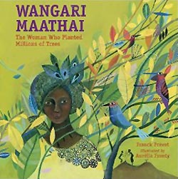 Wangari Maathai: The Woman who Planted Millions of Trees, written by Franck Prévot, illustrated by Aurélia Fronty, translated by Dominique Clément (Charlesbridge, 2015)