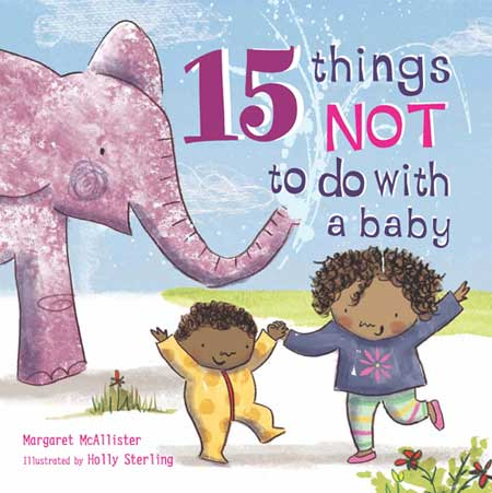15 Things Not to Do with a Baby, written by Margaret McAllister, illustrated by Holly Sterling (Janetta Otter-Barry Books, Frances Lincoln, 2015)
