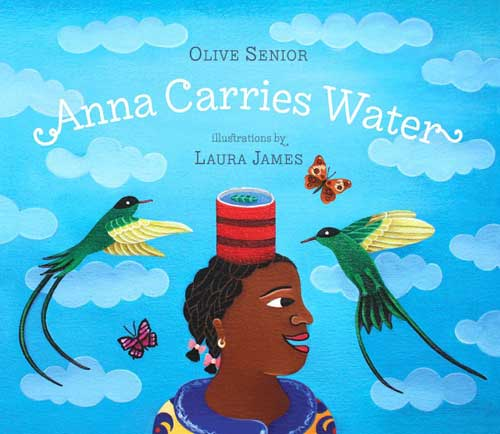 Anna Carries Water, written by Olive Senior, illustrated by Laura James (Tradewind Books, 2013)