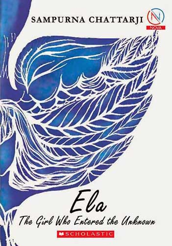 Ela: The Girl Who Entered the Unknown, by Sampurna Chattarji (Scholastic India, 2013)