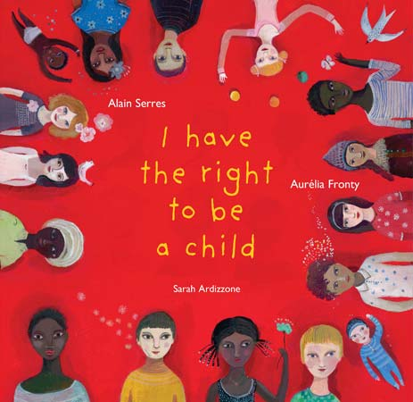 I Have the Right to Be a Child, written by Alain Serres, illustrated by Aurélia Fronty, translated by Sarah Ardizzone (Phoenix Yard Books (UK), 2012/2014)