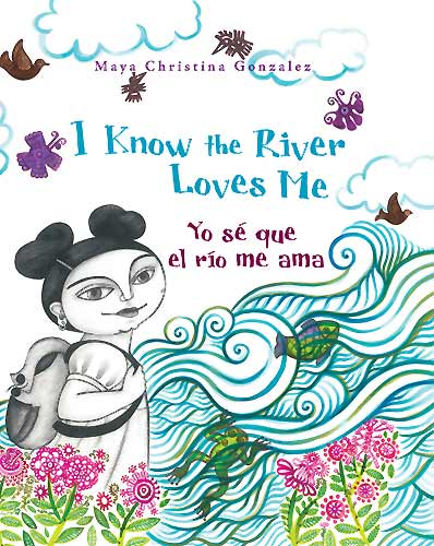 I Know the River Loves Me / Yo sé que el río me ama, by Maya Christina Gonzalez (Children's Book Press, 2009)