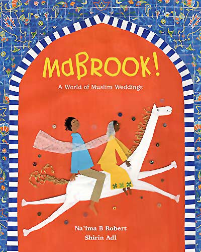 Mabrook! A World of Muslim Weddings,written by Na'ima B Robert, illustrated by Shirin Adl (Janetta Otter-Barry Books, Frances Lincoln, 2016)