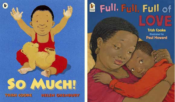 Trish Cooke's books So Much! illustrated by Helen Oxenbury (Walker Books, 1994)and Full, Full, Full of Love, illustrated by Paul Howard (Walker Books/Candlewick Press, 2003)