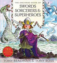The Orchard Book of Sword Sorcerers and Superheroes, written by Tony Bradman, illustrated by Tony Ross (Orchard Books, 2003)