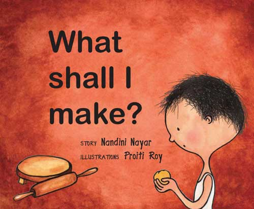 What Shall I Make? written by Nandini Nayar, illustrated by Proiti Roy (Frances Lincoln, 2009)